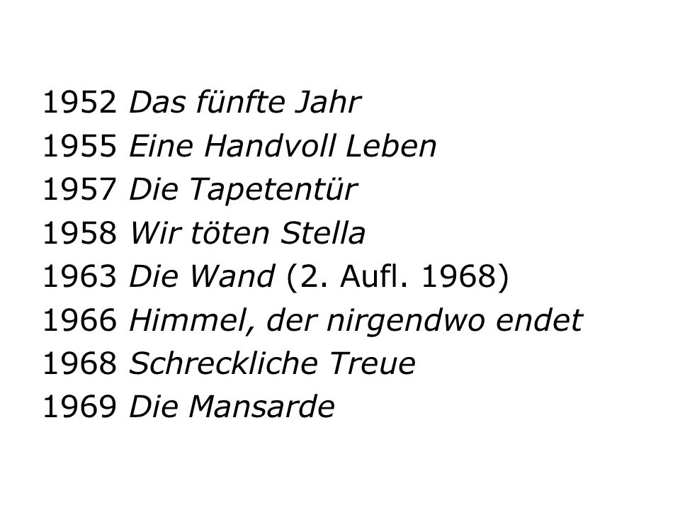 1952 Das fünfte Jahr 1955 Eine Handvoll Leben 1957 Die Tapetentür 1958 Wir töten Stella 1963 Die Wand (2. Aufl. 1968) 1966 Himmel, der nirgendwo endet