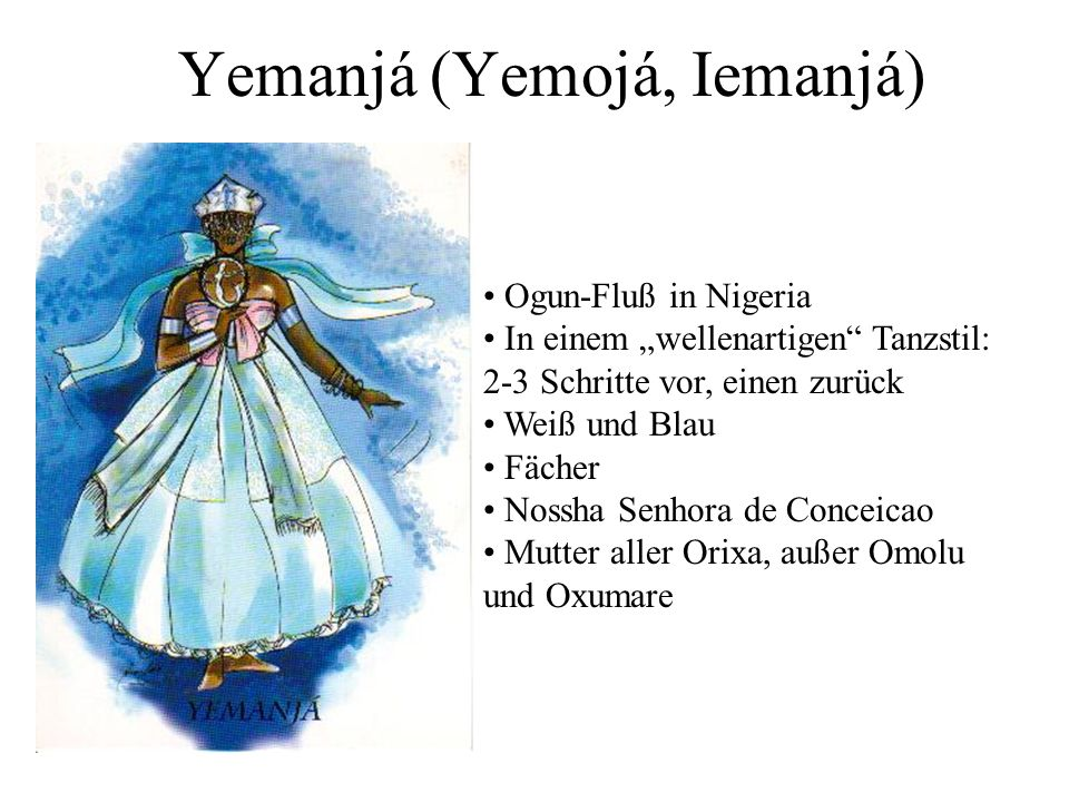 Yemanjá (Yemojá, Iemanjá) Ogun-Fluß in Nigeria In einem wellenartigen Tanzstil: 2-3 Schritte vor, einen zurück Weiß und Blau Fächer Nossha Senhora de