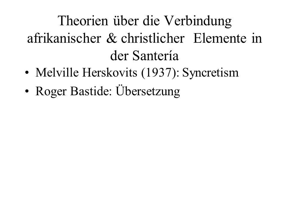 Theorien über die Verbindung afrikanischer & christlicher Elemente in der Santería Melville Herskovits (1937): Syncretism Roger Bastide: Übersetzung