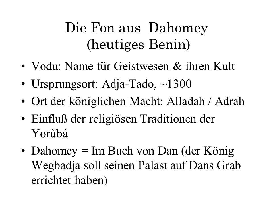 Die Fon aus Dahomey (heutiges Benin) Vodu: Name für Geistwesen & ihren Kult Ursprungsort: Adja-Tado, ~1300 Ort der königlichen Macht: Alladah / Adrah