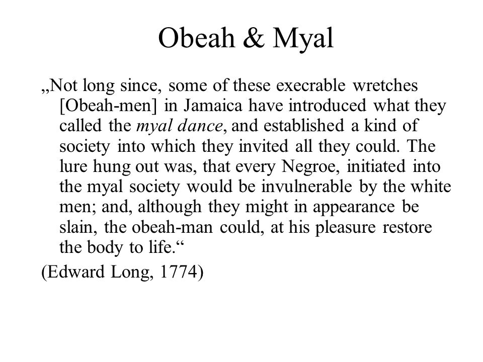 Obeah & Myal Not long since, some of these execrable wretches [Obeah-men] in Jamaica have introduced what they called the myal dance, and established a kind of society into which they invited all they could.