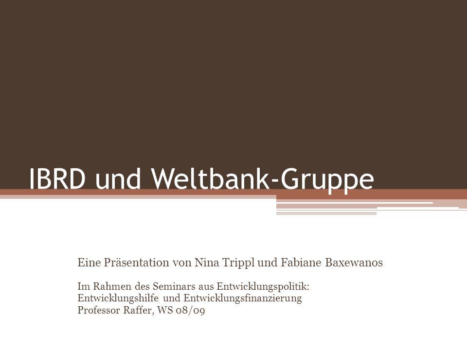 IBRD und Weltbank-Gruppe Eine Präsentation von Nina Trippl und Fabiane Baxewanos Im Rahmen des Seminars aus Entwicklungspolitik: Entwicklungshilfe und