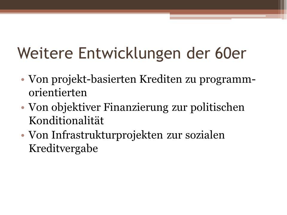 Weitere Entwicklungen der 60er Von projekt-basierten Krediten zu programm- orientierten Von objektiver Finanzierung zur politischen Konditionalität Vo