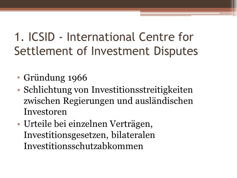 1. ICSID - International Centre for Settlement of Investment Disputes Gründung 1966 Schlichtung von Investitionsstreitigkeiten zwischen Regierungen un