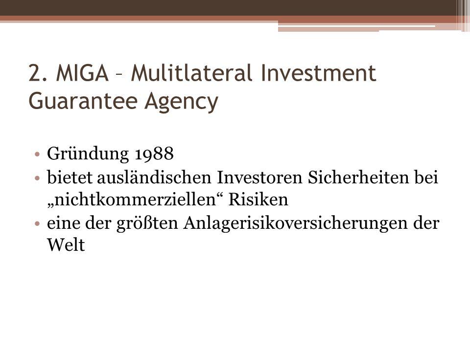 2. MIGA – Mulitlateral Investment Guarantee Agency Gründung 1988 bietet ausländischen Investoren Sicherheiten bei nichtkommerziellen Risiken eine der