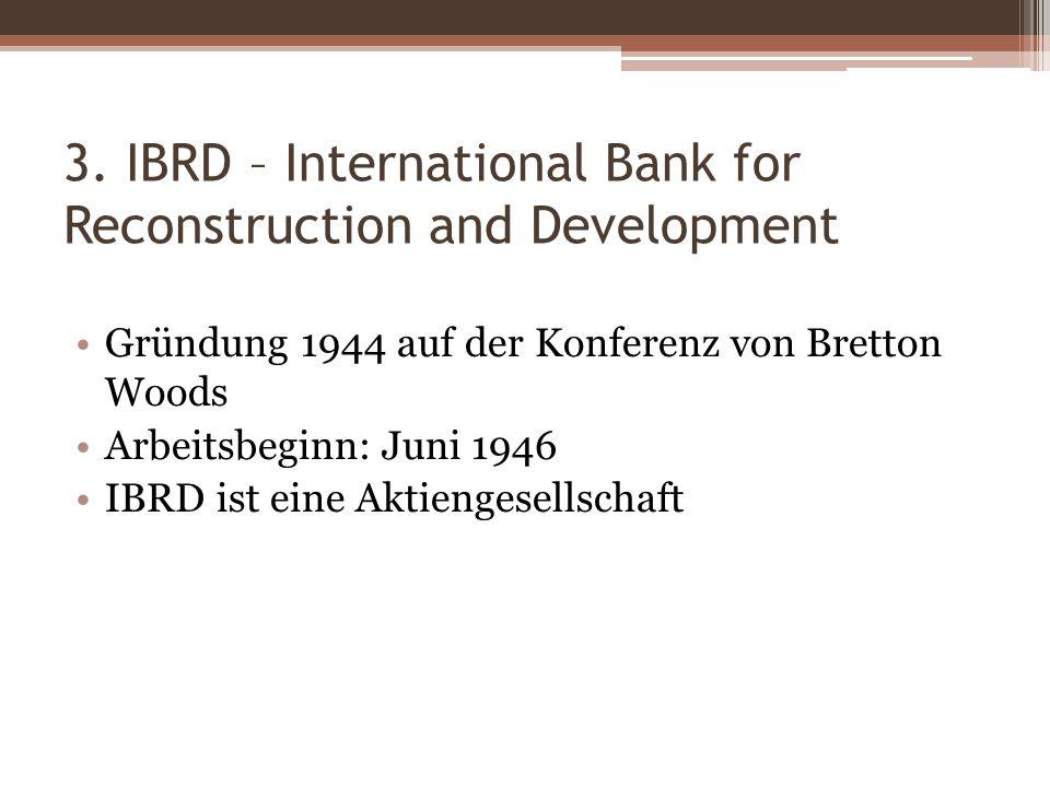 3. IBRD – International Bank for Reconstruction and Development Gründung 1944 auf der Konferenz von Bretton Woods Arbeitsbeginn: Juni 1946 IBRD ist ei