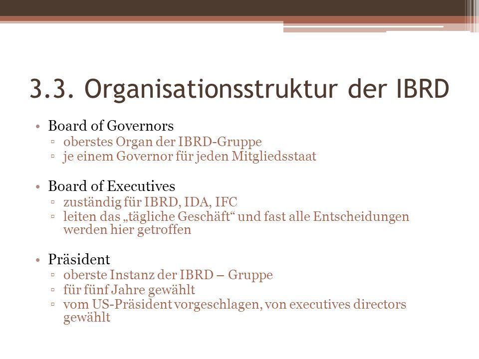 3.3. Organisationsstruktur der IBRD Board of Governors oberstes Organ der IBRD-Gruppe je einem Governor für jeden Mitgliedsstaat Board of Executives z