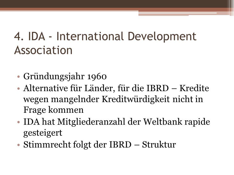 4. IDA - International Development Association Gründungsjahr 1960 Alternative für Länder, für die IBRD – Kredite wegen mangelnder Kreditwürdigkeit nic