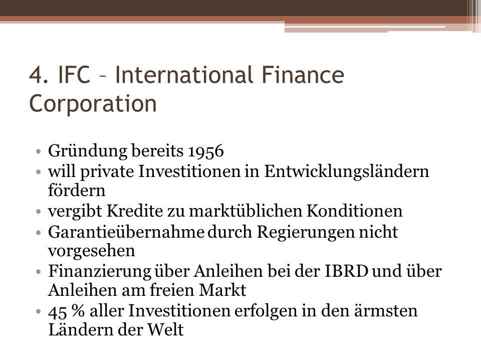 4. IFC – International Finance Corporation Gründung bereits 1956 will private Investitionen in Entwicklungsländern fördern vergibt Kredite zu marktübl