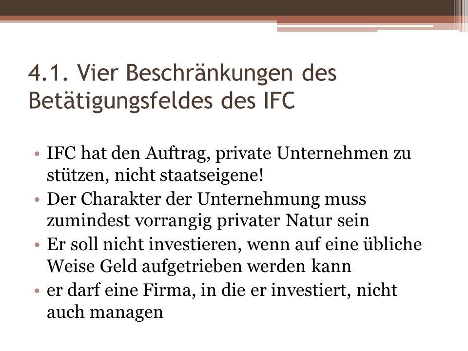 4.1. Vier Beschränkungen des Betätigungsfeldes des IFC IFC hat den Auftrag, private Unternehmen zu stützen, nicht staatseigene! Der Charakter der Unte