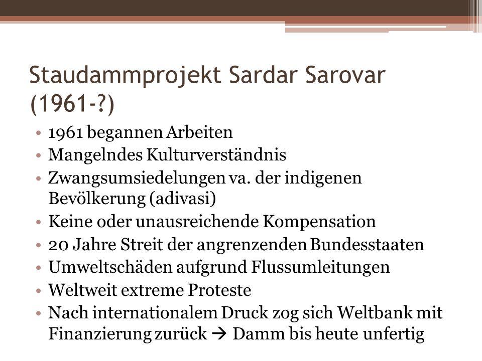 Staudammprojekt Sardar Sarovar (1961-?) 1961 begannen Arbeiten Mangelndes Kulturverständnis Zwangsumsiedelungen va. der indigenen Bevölkerung (adivasi