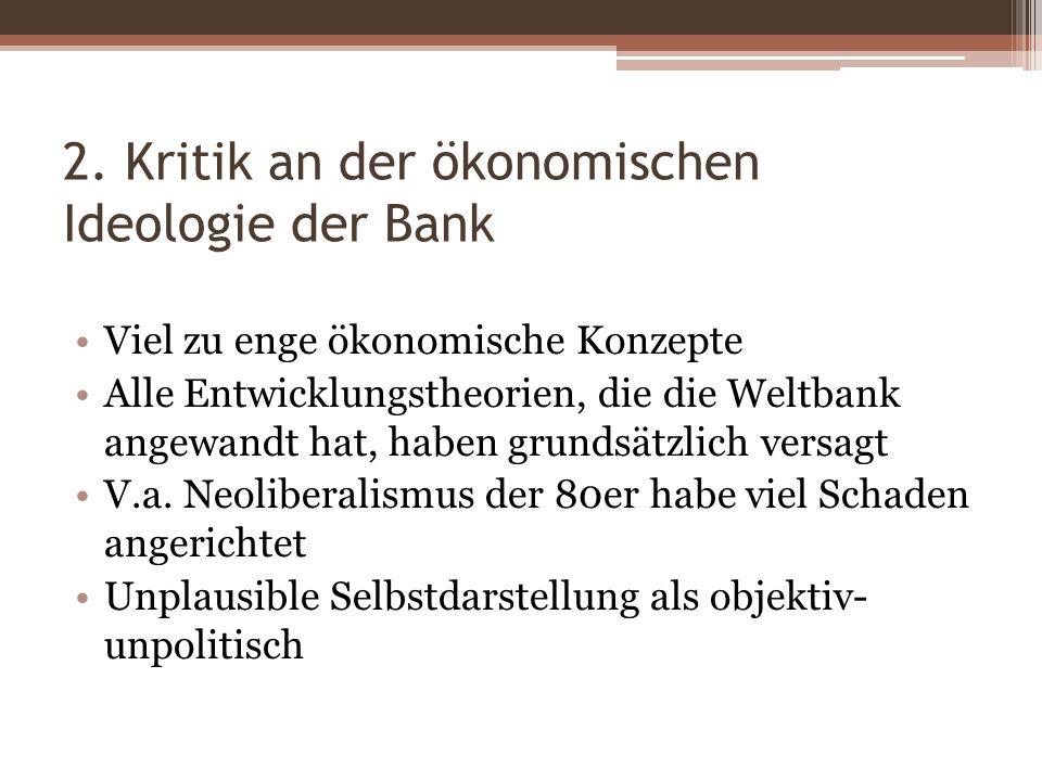 2. Kritik an der ökonomischen Ideologie der Bank Viel zu enge ökonomische Konzepte Alle Entwicklungstheorien, die die Weltbank angewandt hat, haben gr