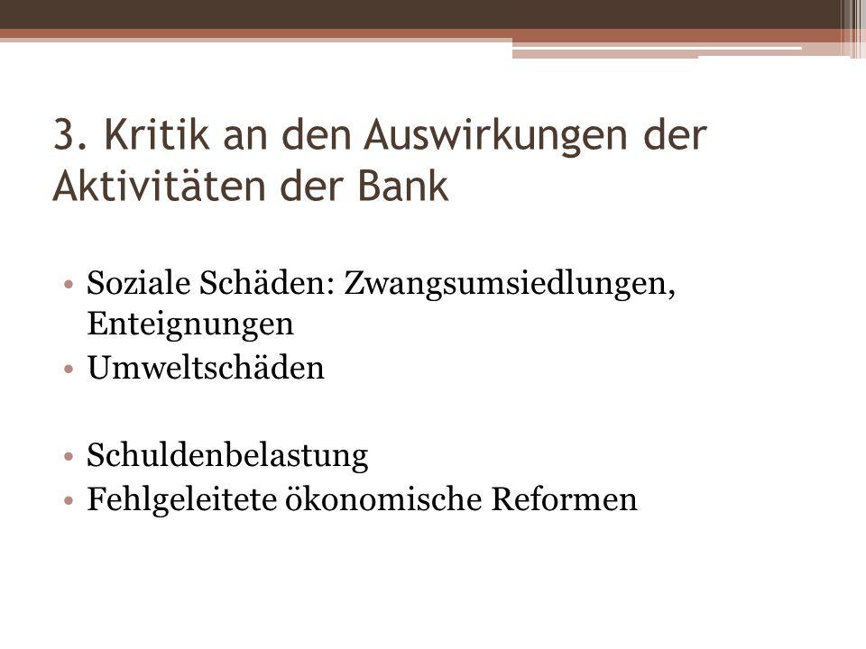 3. Kritik an den Auswirkungen der Aktivitäten der Bank Soziale Schäden: Zwangsumsiedlungen, Enteignungen Umweltschäden Schuldenbelastung Fehlgeleitete