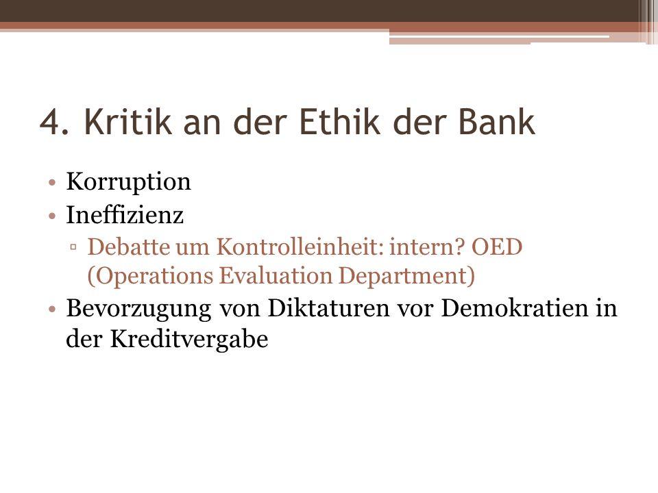 4. Kritik an der Ethik der Bank Korruption Ineffizienz Debatte um Kontrolleinheit: intern? OED (Operations Evaluation Department) Bevorzugung von Dikt