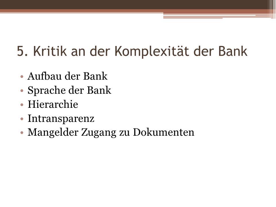 5. Kritik an der Komplexität der Bank Aufbau der Bank Sprache der Bank Hierarchie Intransparenz Mangelder Zugang zu Dokumenten