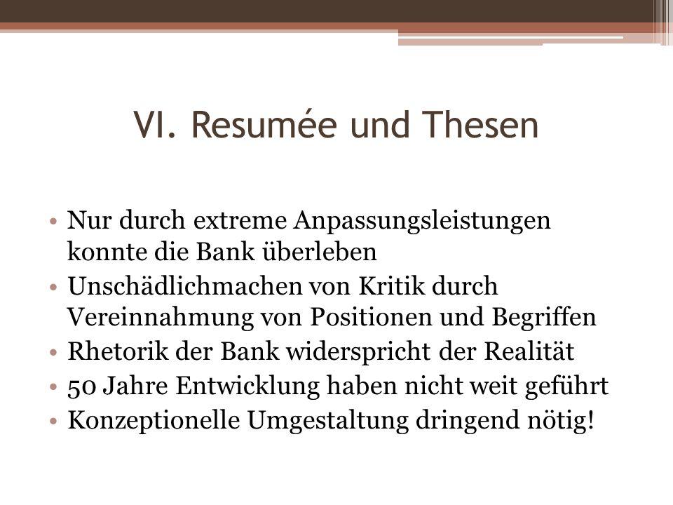 VI. Resumée und Thesen Nur durch extreme Anpassungsleistungen konnte die Bank überleben Unschädlichmachen von Kritik durch Vereinnahmung von Positione