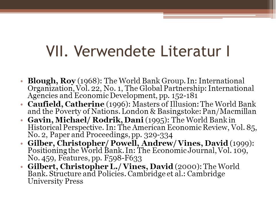 VII. Verwendete Literatur I Blough, Roy (1968): The World Bank Group. In: International Organization, Vol. 22, No. 1, The Global Partnership: Internat