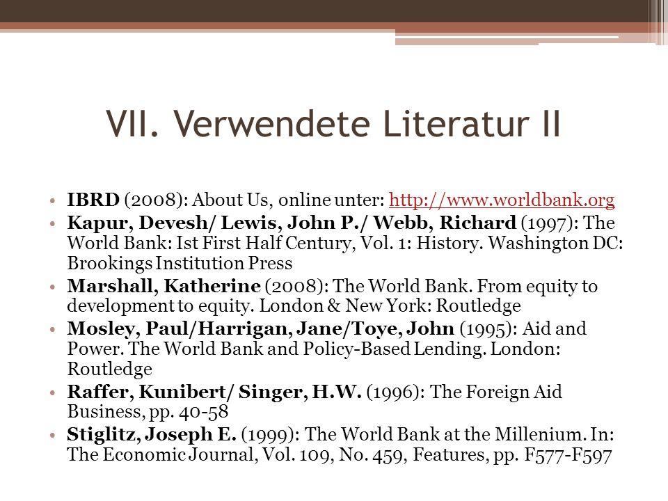 VII. Verwendete Literatur II IBRD (2008): About Us, online unter: http://www.worldbank.orghttp://www.worldbank.org Kapur, Devesh/ Lewis, John P./ Webb