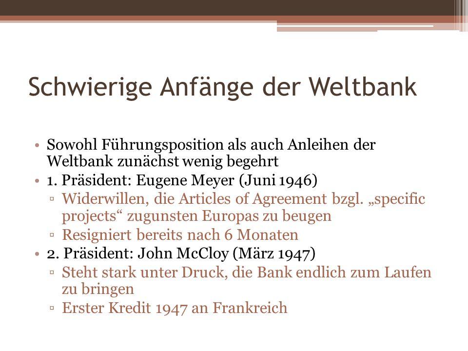 Schwierige Anfänge der Weltbank Sowohl Führungsposition als auch Anleihen der Weltbank zunächst wenig begehrt 1. Präsident: Eugene Meyer (Juni 1946) W