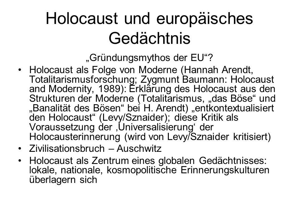 Holocaust und europäisches Gedächtnis Gründungsmythos der EU? Holocaust als Folge von Moderne (Hannah Arendt, Totalitarismusforschung; Zygmunt Baumann