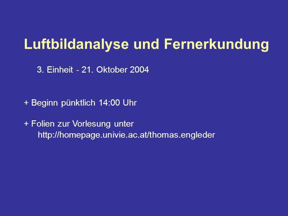 Luftbildanalyse und Fernerkundung 3. Einheit - 21. Oktober 2004 + Beginn pünktlich 14:00 Uhr + Folien zur Vorlesung unter http://homepage.univie.ac.at