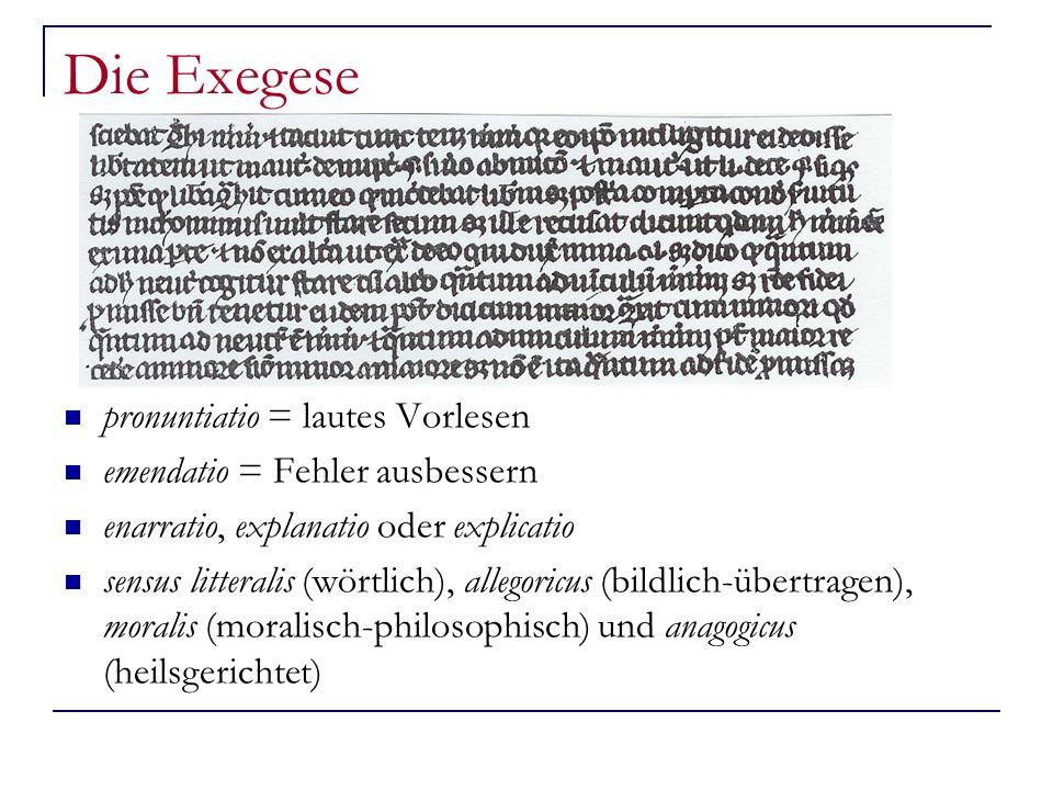 Die Exegese pronuntiatio = lautes Vorlesen emendatio = Fehler ausbessern enarratio, explanatio oder explicatio sensus litteralis (wörtlich), allegoricus (bildlich-übertragen), moralis (moralisch-philosophisch) und anagogicus (heilsgerichtet)