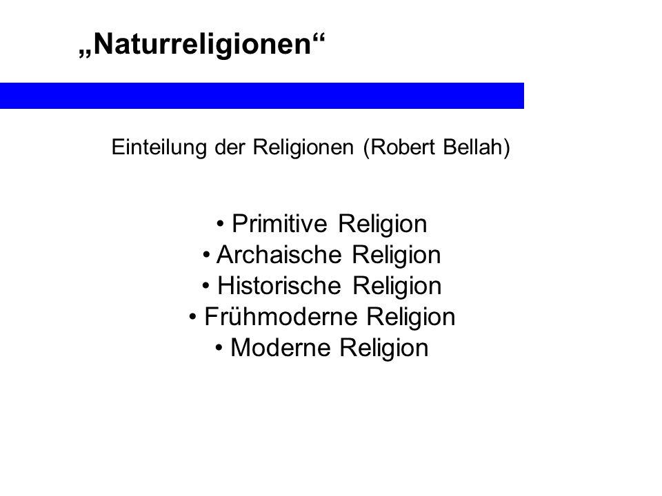 Naturreligionen Primitive Religion Archaische Religion Historische Religion Frühmoderne Religion Moderne Religion Einteilung der Religionen (Robert Be