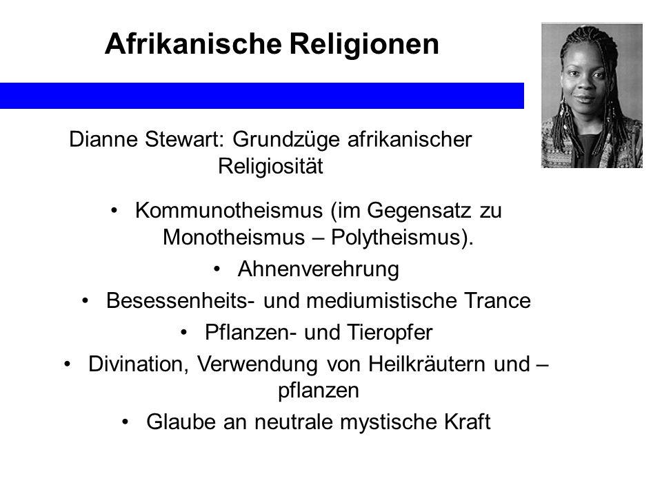 Afrikanische Religionen Dianne Stewart: Grundzüge afrikanischer Religiosität Kommunotheismus (im Gegensatz zu Monotheismus – Polytheismus). Ahnenvereh