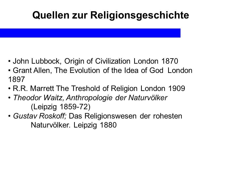Quellen zur Religionsgeschichte John Lubbock, Origin of Civilization London 1870 Grant Allen, The Evolution of the Idea of God London 1897 R.R. Marret