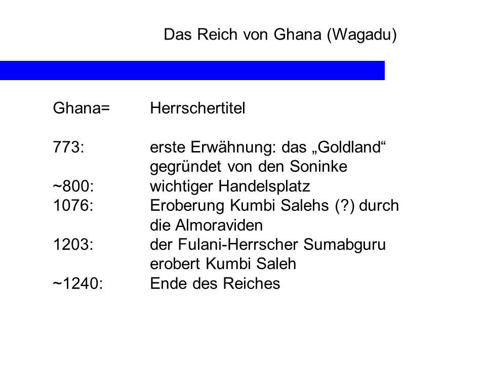 Das Reich von Ghana (Wagadu) Ghana= Herrschertitel 773: erste Erwähnung: das Goldland gegründet von den Soninke ~800:wichtiger Handelsplatz 1076: Erob