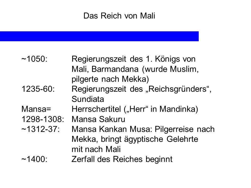 Das Reich von Mali ~1050:Regierungszeit des 1. Königs von Mali, Barmandana (wurde Muslim, pilgerte nach Mekka) 1235-60:Regierungszeit des Reichsgründe