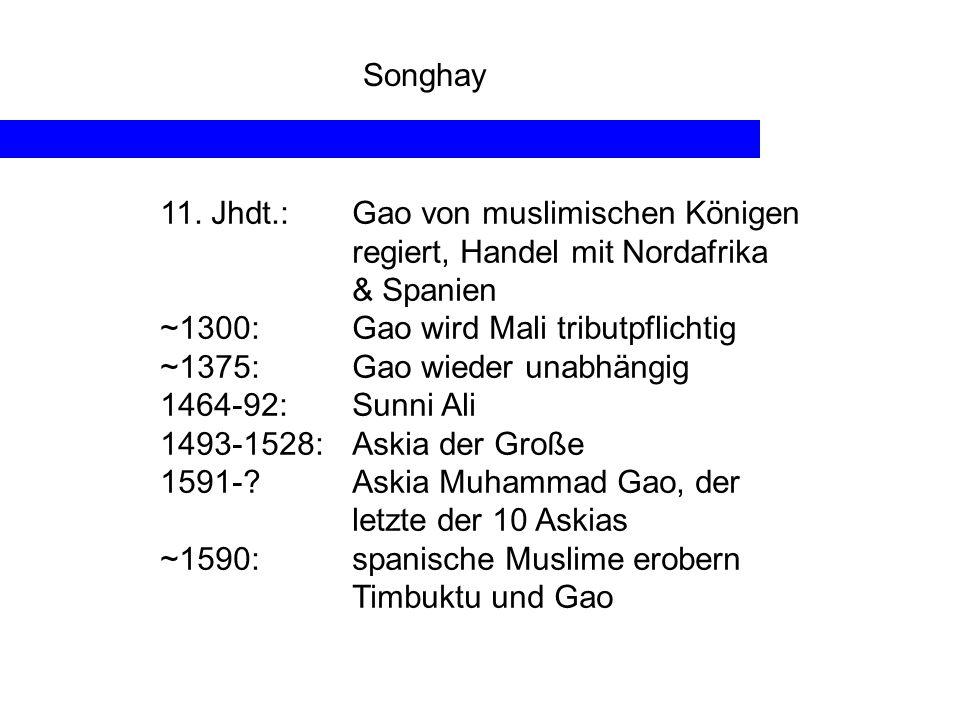 Songhay 11. Jhdt.: Gao von muslimischen Königen regiert, Handel mit Nordafrika & Spanien ~1300:Gao wird Mali tributpflichtig ~1375:Gao wieder unabhäng
