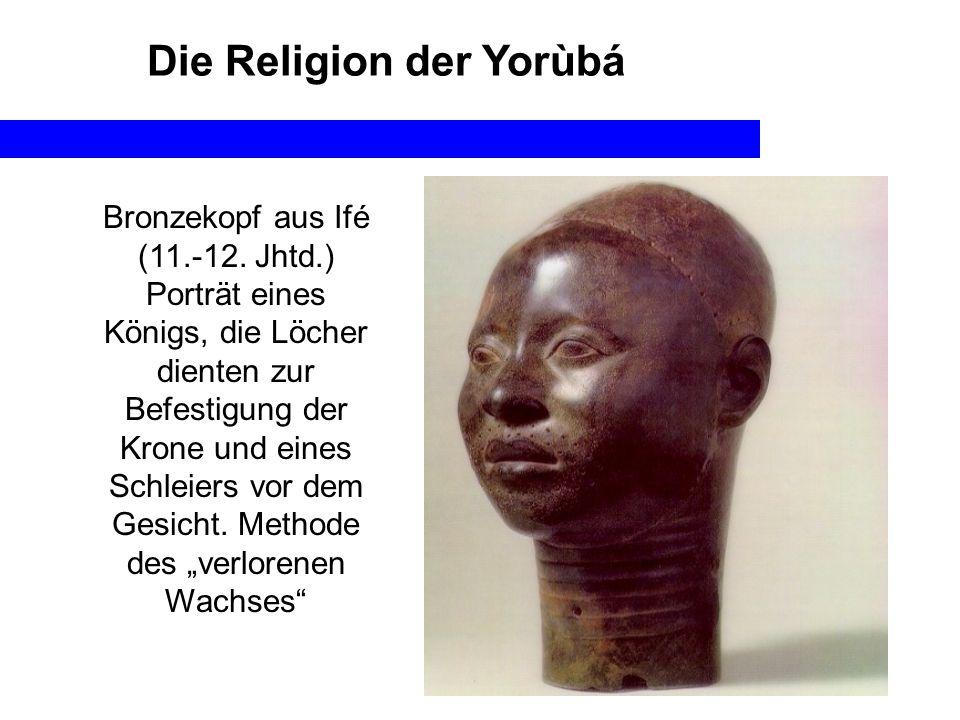 Die Religion der Yorùbá Bronzekopf aus Ifé (11.-12. Jhtd.) Porträt eines Königs, die Löcher dienten zur Befestigung der Krone und eines Schleiers vor