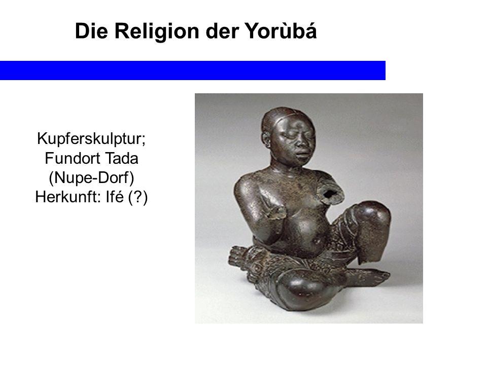 Die Religion der Yorùbá Kupferskulptur; Fundort Tada (Nupe-Dorf) Herkunft: Ifé (?)