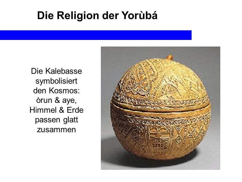 Die Religion der Yorùbá Die Kalebasse symbolisiert den Kosmos: òrun & aye, Himmel & Erde passen glatt zusammen