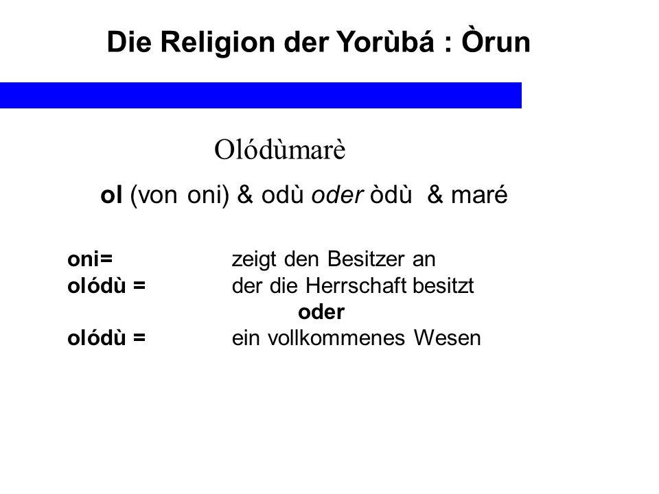 Die Religion der Yorùbá : Òrun Olódùmarè ol (von oni) & odù oder òdù & maré oni=zeigt den Besitzer an olódù =der die Herrschaft besitzt oder olódù =ei