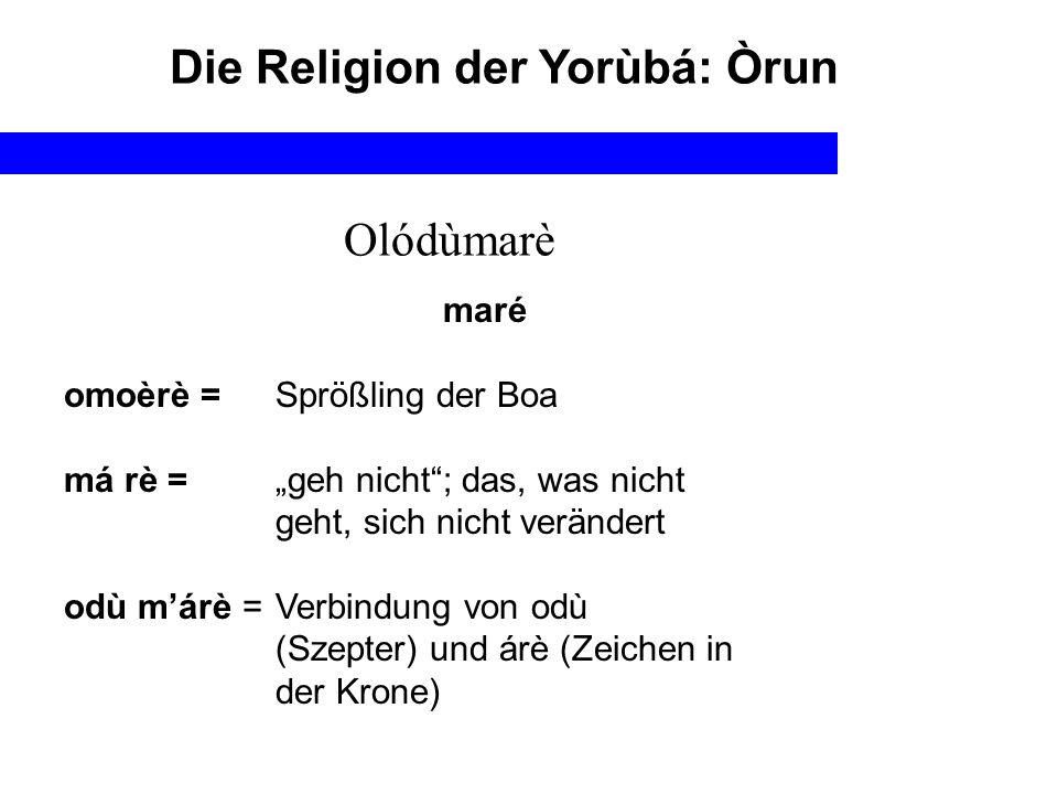 Die Religion der Yorùbá: Òrun Olódùmarè maré omoèrè = Sprößling der Boa má rè =geh nicht; das, was nicht geht, sich nicht verändert odù márè = Verbind