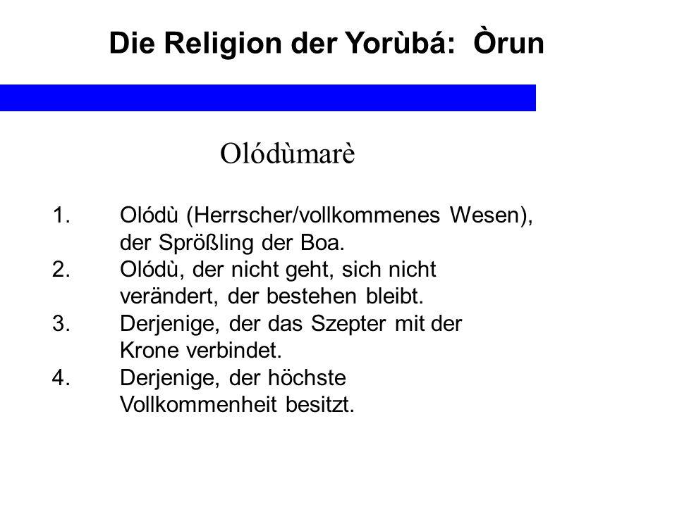 Die Religion der Yorùbá: Òrun 1. Olódù (Herrscher/vollkommenes Wesen), der Sprößling der Boa. 2. Olódù, der nicht geht, sich nicht verändert, der best