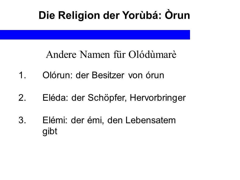 Die Religion der Yorùbá: Òrun 1. Olórun: der Besitzer von órun 2. Eléda: der Schöpfer, Hervorbringer 3. Elémi: der émi, den Lebensatem gibt Andere Nam