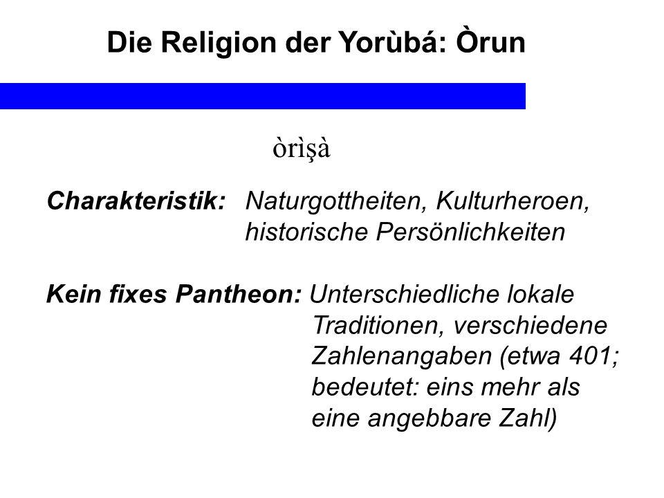 Die Religion der Yorùbá: Òrun òrìşà Charakteristik:Naturgottheiten, Kulturheroen, historische Persönlichkeiten Kein fixes Pantheon: Unterschiedliche l