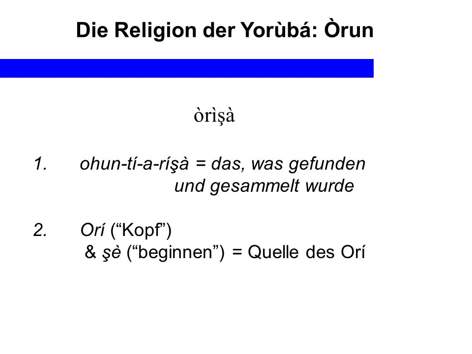 Die Religion der Yorùbá: Òrun òrìşà 1. ohun-tí-a-ríşà = das, was gefunden und gesammelt wurde 2. Orí (Kopf) & şè (beginnen) = Quelle des Orí