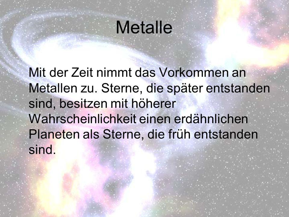 Metalle Mit der Zeit nimmt das Vorkommen an Metallen zu. Sterne, die später entstanden sind, besitzen mit höherer Wahrscheinlichkeit einen erdähnliche
