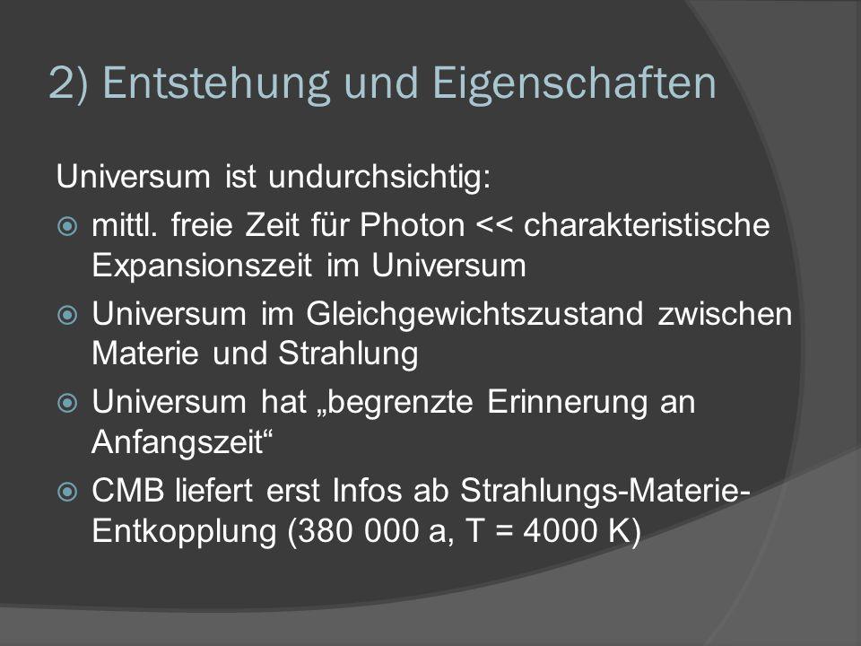 2) Entstehung und Eigenschaften Universum ist undurchsichtig: mittl. freie Zeit für Photon << charakteristische Expansionszeit im Universum Universum