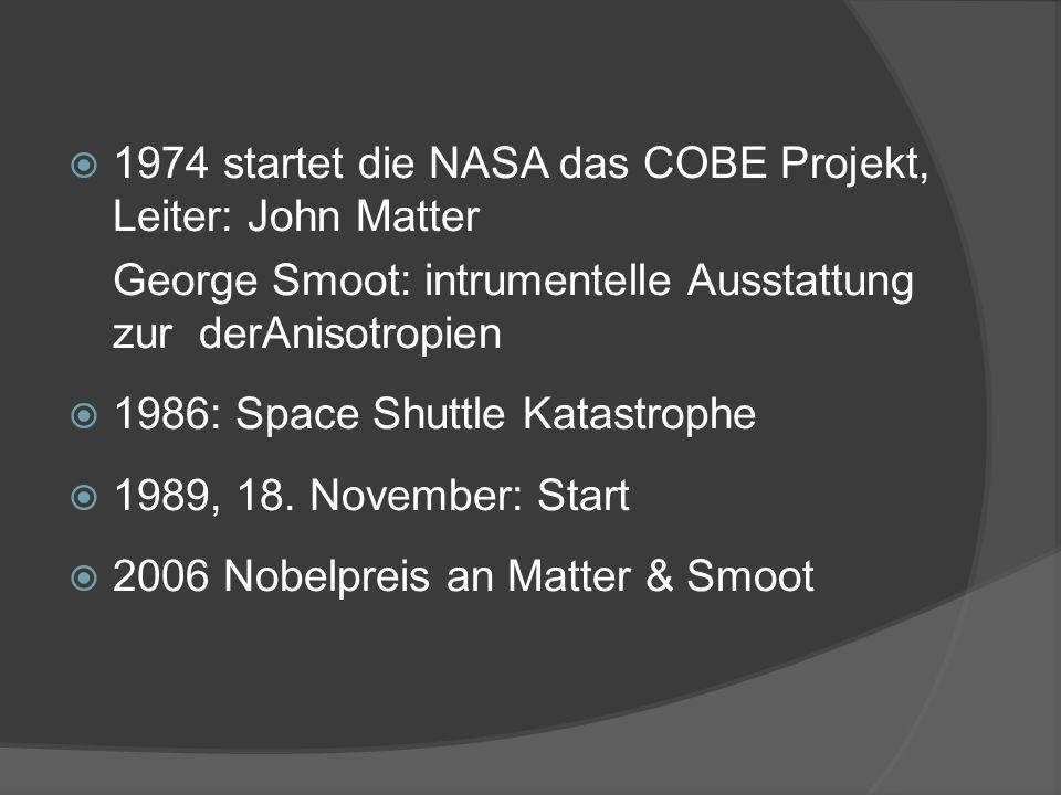 1974 startet die NASA das COBE Projekt, Leiter: John Matter George Smoot: intrumentelle Ausstattung zur derAnisotropien 1986: Space Shuttle Katastrophe 1989, 18.
