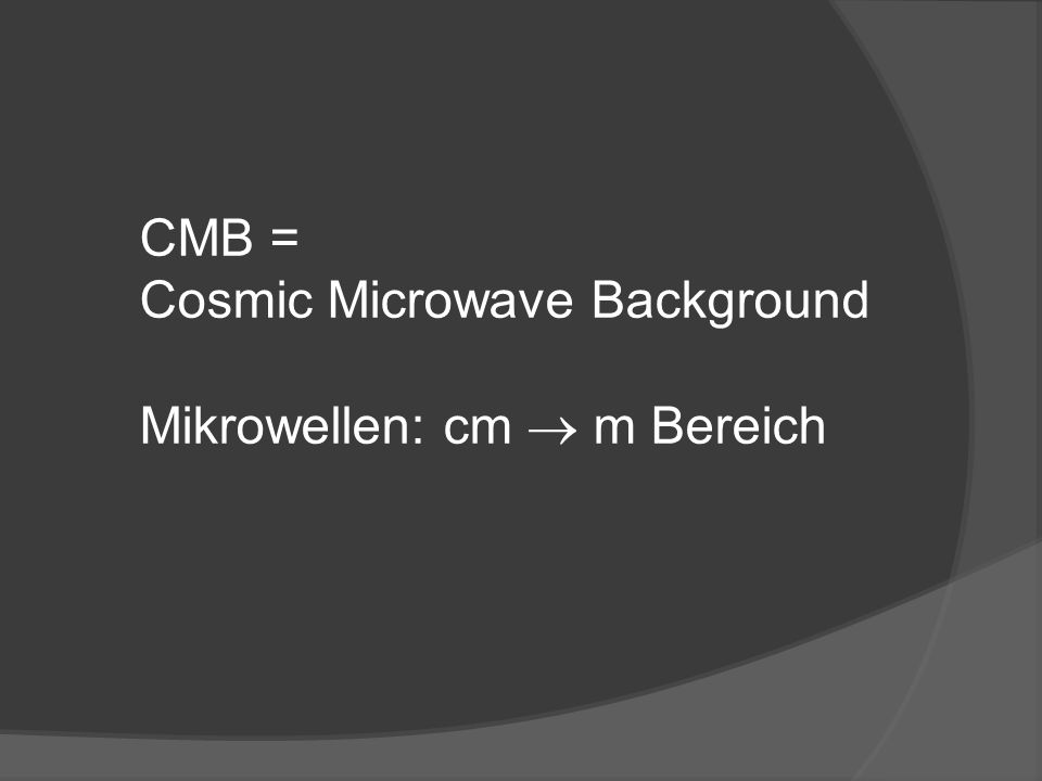 CMB = Cosmic Microwave Background Mikrowellen: cm m Bereich