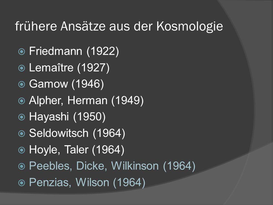 frühere Ansätze aus der Kosmologie Friedmann (1922) Lemaître (1927) Gamow (1946) Alpher, Herman (1949) Hayashi (1950) Seldowitsch (1964) Hoyle, Taler (1964) Peebles, Dicke, Wilkinson (1964) Penzias, Wilson (1964)