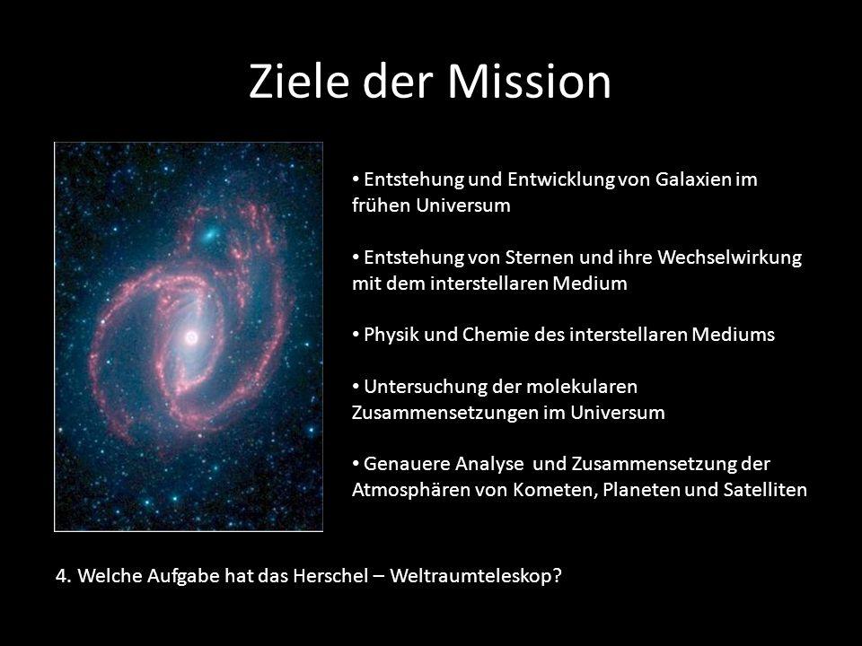 Ziele der Mission 4. Welche Aufgabe hat das Herschel – Weltraumteleskop? Entstehung und Entwicklung von Galaxien im frühen Universum Entstehung von St