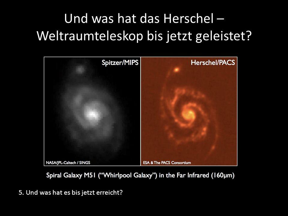 Und was hat das Herschel – Weltraumteleskop bis jetzt geleistet? 5. Und was hat es bis jetzt erreicht?