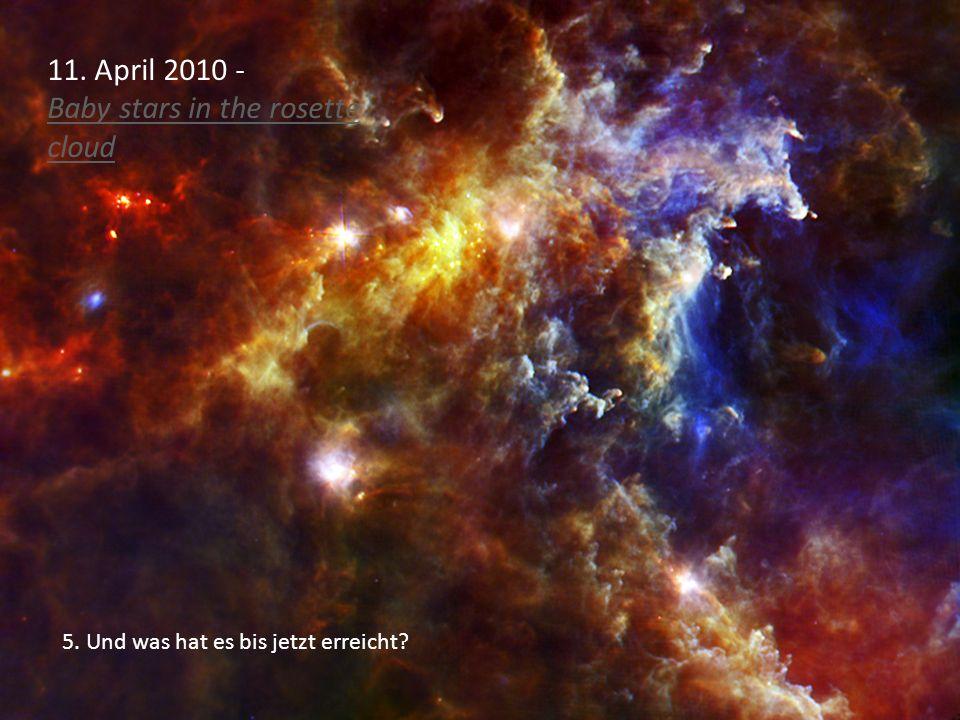 5. Und was hat es bis jetzt erreicht? 11. April 2010 - Baby stars in the rosette cloud