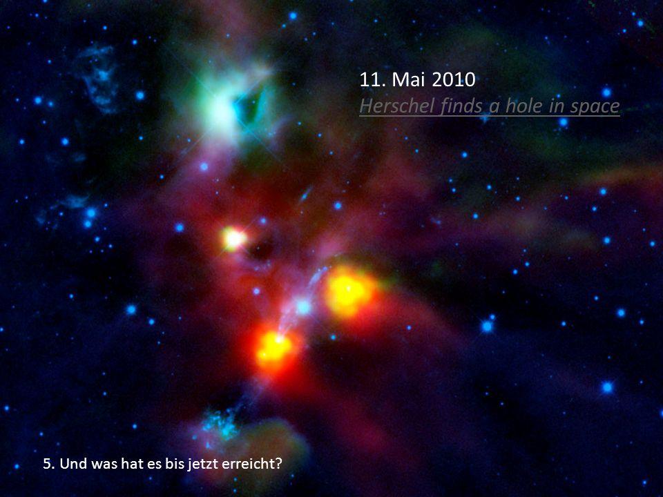 5. Und was hat es bis jetzt erreicht? 11. Mai 2010 Herschel finds a hole in space